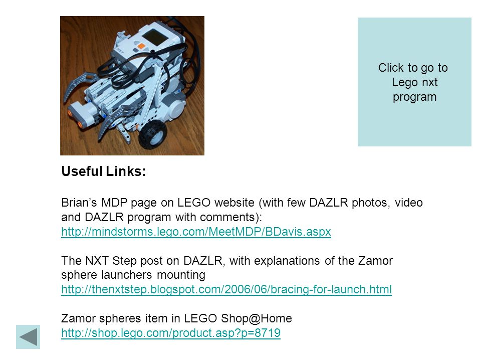 Useful Links: Brian's MDP page on LEGO website (with few DAZLR photos, video and DAZLR program with comments):   The NXT Step post on DAZLR, with explanations of the Zamor sphere launchers mounting   Zamor spheres item in LEGO   p=8719 Click to go to Lego nxt program