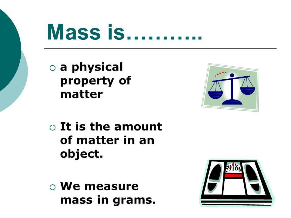 Mass is………..  a physical property of matter  It is the amount of matter in an object.