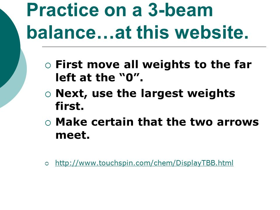 Practice on a 3-beam balance…at this website.  First move all weights to the far left at the 0 .