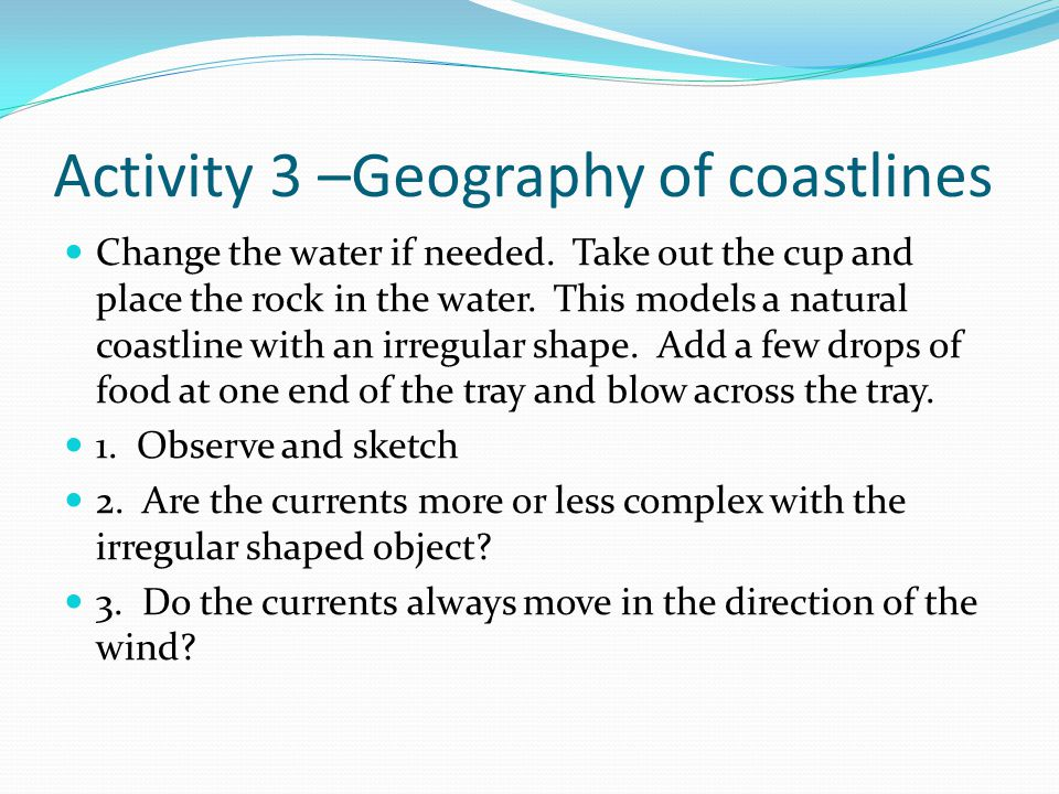 Activity 3 –Geography of coastlines Change the water if needed.
