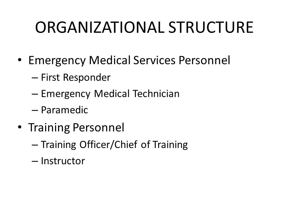 ORGANIZATIONAL STRUCTURE Emergency Medical Services Personnel – First Responder – Emergency Medical Technician – Paramedic Training Personnel – Training Officer/Chief of Training – Instructor