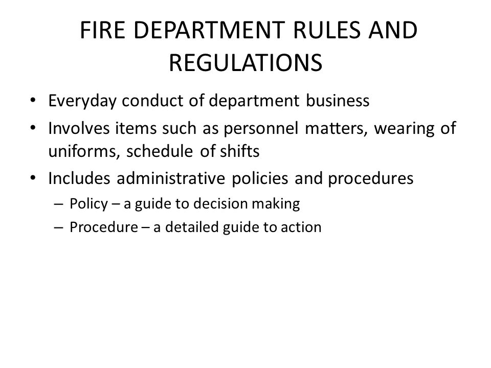 FIRE DEPARTMENT RULES AND REGULATIONS Everyday conduct of department business Involves items such as personnel matters, wearing of uniforms, schedule of shifts Includes administrative policies and procedures – Policy – a guide to decision making – Procedure – a detailed guide to action