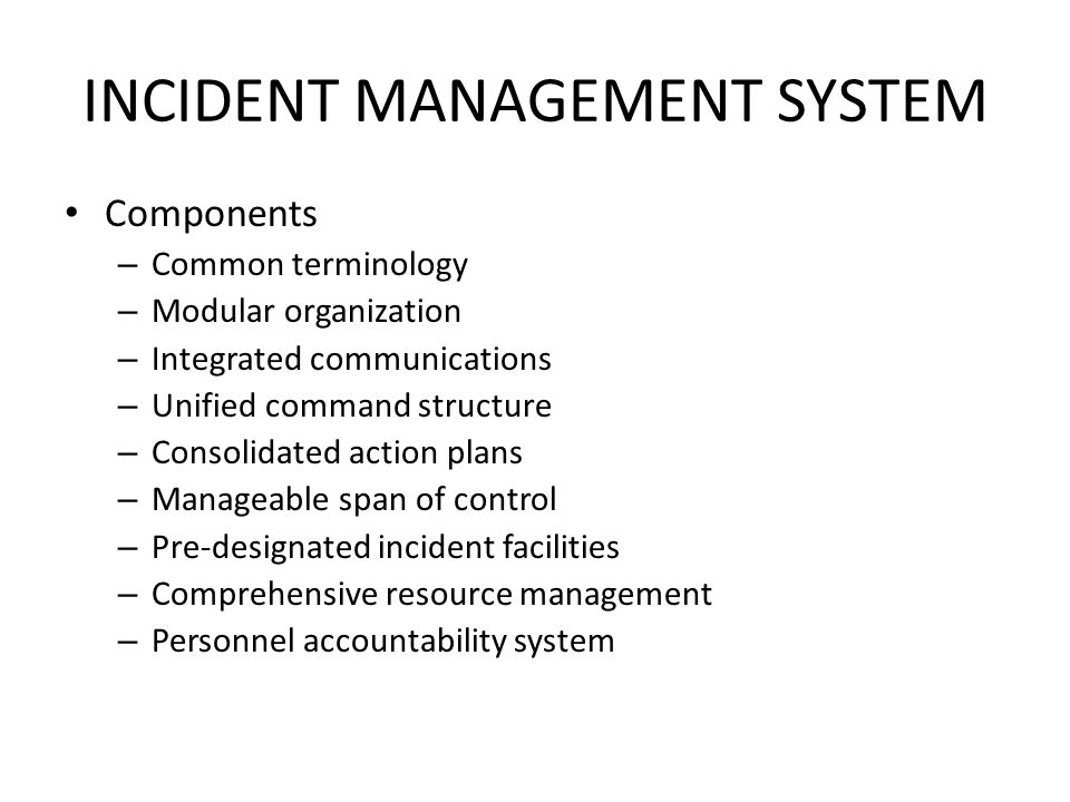 INCIDENT MANAGEMENT SYSTEM Components – Common terminology – Modular organization – Integrated communications – Unified command structure – Consolidated action plans – Manageable span of control – Pre-designated incident facilities – Comprehensive resource management – Personnel accountability system
