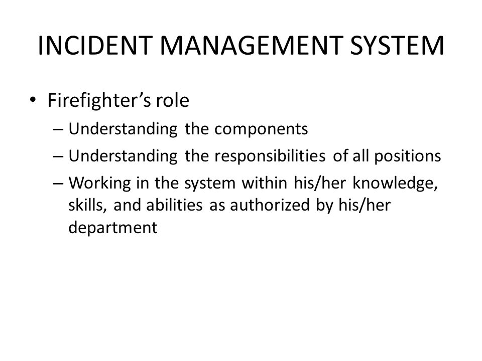 INCIDENT MANAGEMENT SYSTEM Firefighter's role – Understanding the components – Understanding the responsibilities of all positions – Working in the system within his/her knowledge, skills, and abilities as authorized by his/her department