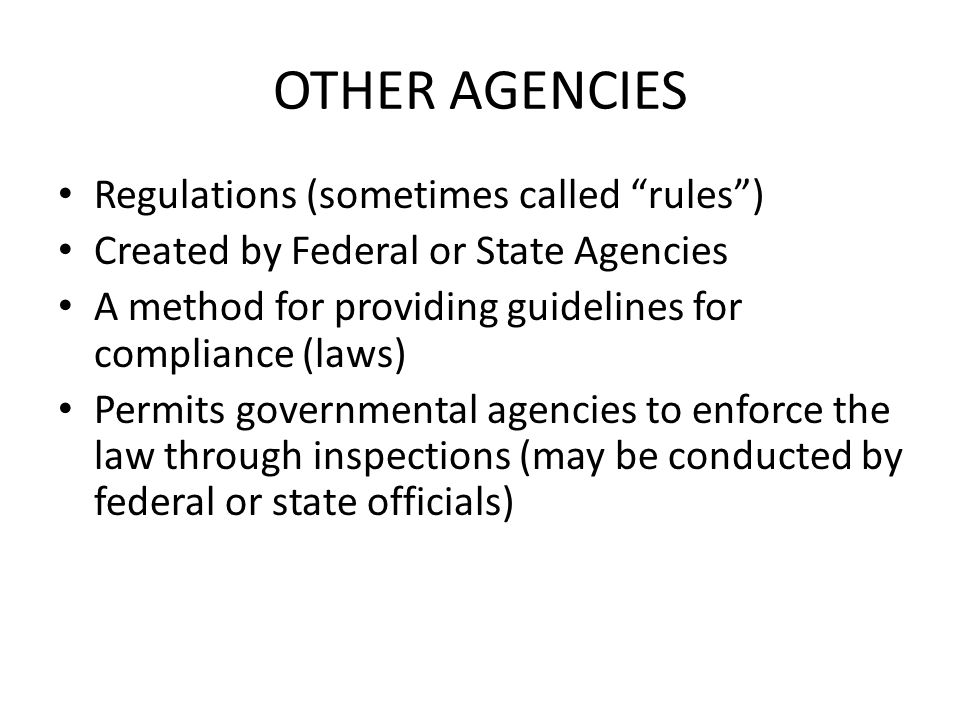 OTHER AGENCIES Regulations (sometimes called rules ) Created by Federal or State Agencies A method for providing guidelines for compliance (laws) Permits governmental agencies to enforce the law through inspections (may be conducted by federal or state officials)