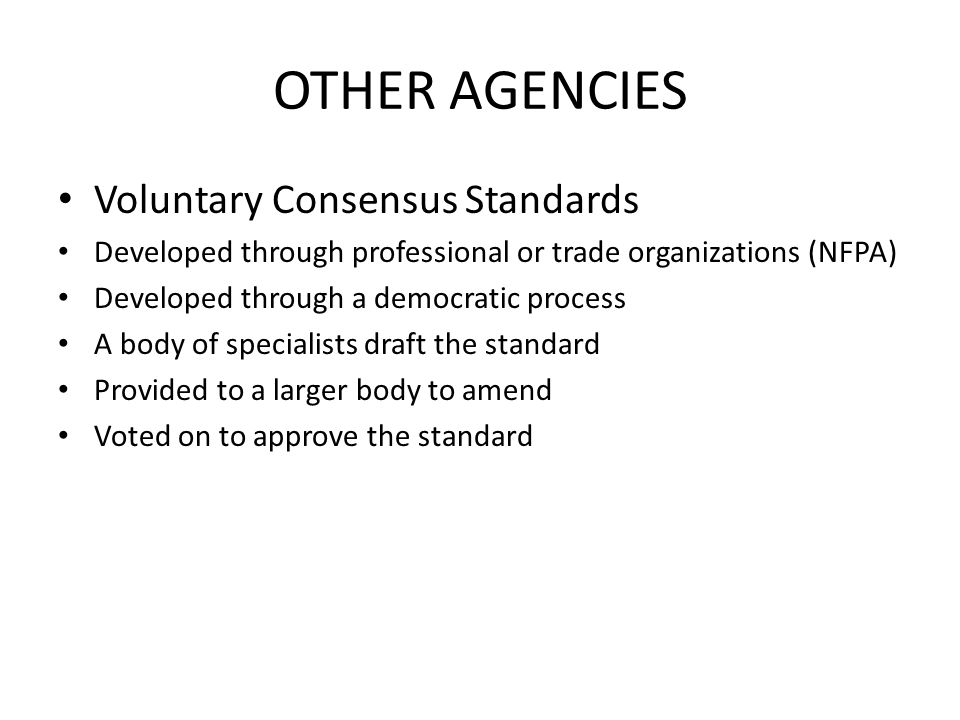 OTHER AGENCIES Voluntary Consensus Standards Developed through professional or trade organizations (NFPA) Developed through a democratic process A body of specialists draft the standard Provided to a larger body to amend Voted on to approve the standard