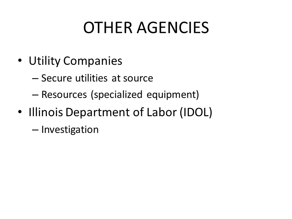 OTHER AGENCIES Utility Companies – Secure utilities at source – Resources (specialized equipment) Illinois Department of Labor (IDOL) – Investigation