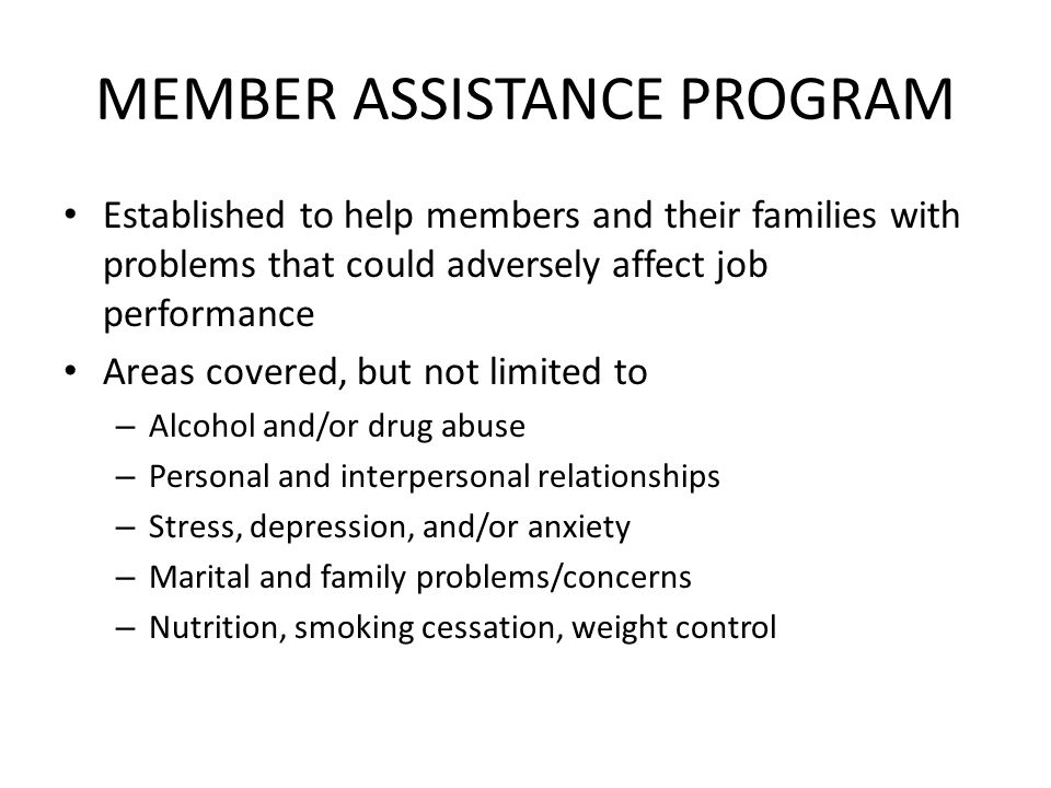 MEMBER ASSISTANCE PROGRAM Established to help members and their families with problems that could adversely affect job performance Areas covered, but not limited to – Alcohol and/or drug abuse – Personal and interpersonal relationships – Stress, depression, and/or anxiety – Marital and family problems/concerns – Nutrition, smoking cessation, weight control