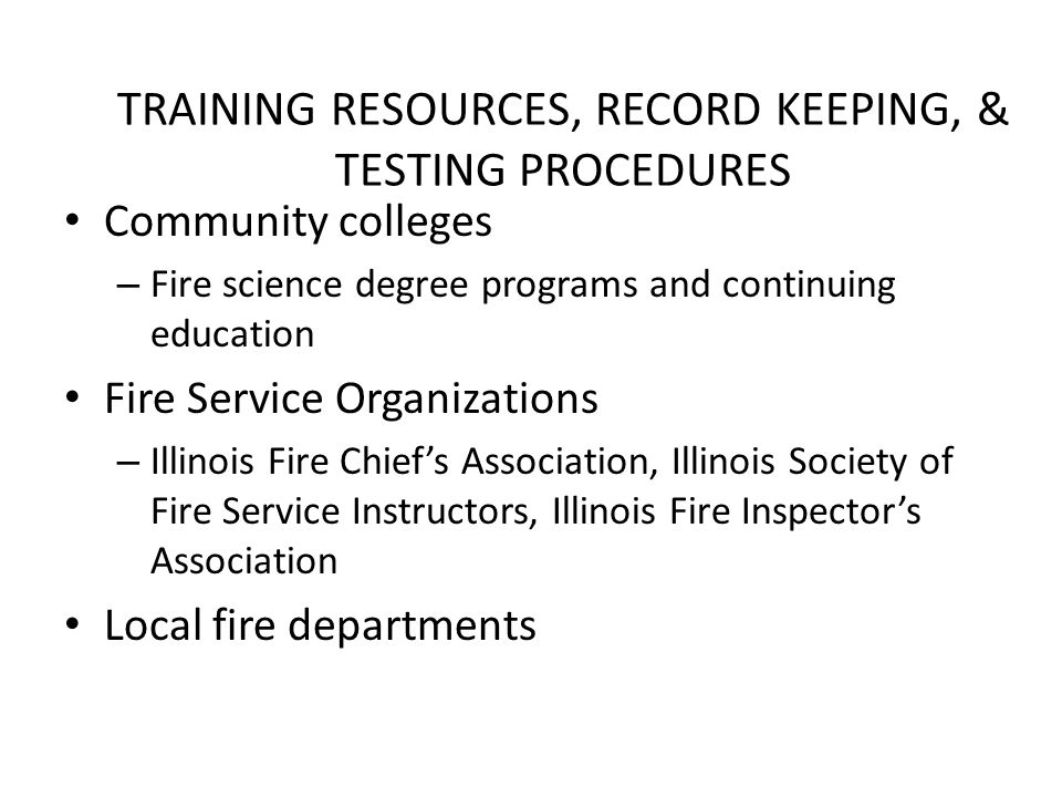 TRAINING RESOURCES, RECORD KEEPING, & TESTING PROCEDURES Community colleges – Fire science degree programs and continuing education Fire Service Organizations – Illinois Fire Chief's Association, Illinois Society of Fire Service Instructors, Illinois Fire Inspector's Association Local fire departments