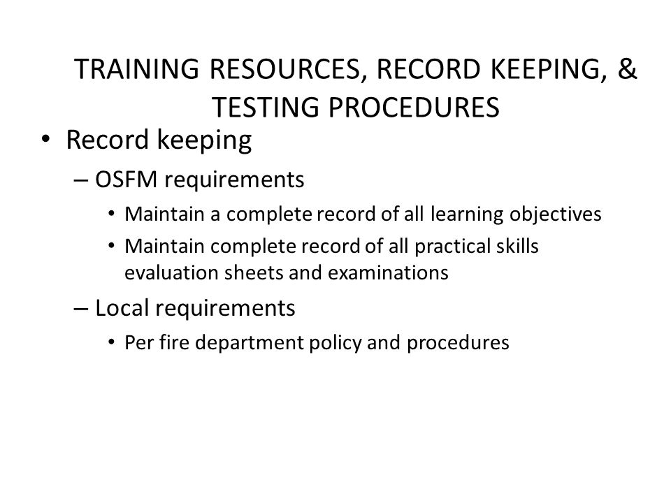 TRAINING RESOURCES, RECORD KEEPING, & TESTING PROCEDURES Record keeping – OSFM requirements Maintain a complete record of all learning objectives Maintain complete record of all practical skills evaluation sheets and examinations – Local requirements Per fire department policy and procedures