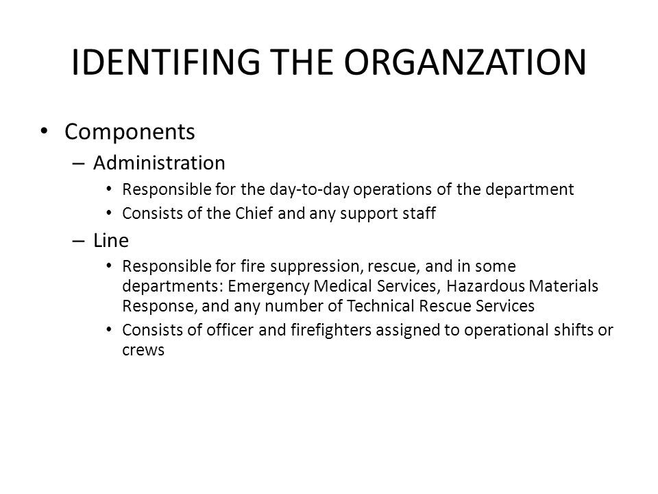 IDENTIFING THE ORGANZATION Components – Administration Responsible for the day-to-day operations of the department Consists of the Chief and any support staff – Line Responsible for fire suppression, rescue, and in some departments: Emergency Medical Services, Hazardous Materials Response, and any number of Technical Rescue Services Consists of officer and firefighters assigned to operational shifts or crews
