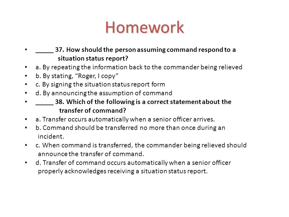 Homework _____ 37. How should the person assuming command respond to a situation status report.