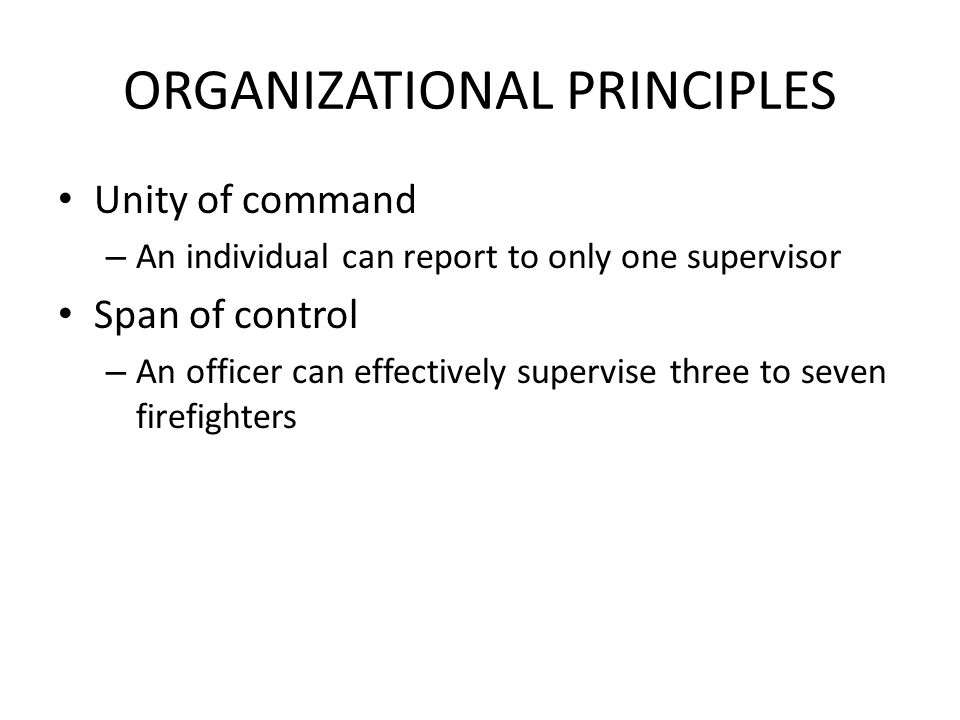 ORGANIZATIONAL PRINCIPLES Unity of command – An individual can report to only one supervisor Span of control – An officer can effectively supervise three to seven firefighters