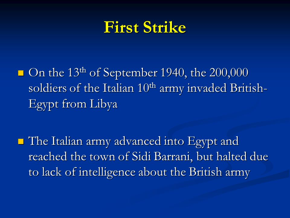 First Strike On the 13 th of September 1940, the 200,000 soldiers of the Italian 10 th army invaded British- Egypt from Libya On the 13 th of September 1940, the 200,000 soldiers of the Italian 10 th army invaded British- Egypt from Libya The Italian army advanced into Egypt and reached the town of Sidi Barrani, but halted due to lack of intelligence about the British army The Italian army advanced into Egypt and reached the town of Sidi Barrani, but halted due to lack of intelligence about the British army