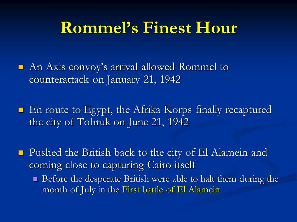Rommel's Finest Hour An Axis convoy's arrival allowed Rommel to counterattack on January 21, 1942 An Axis convoy's arrival allowed Rommel to counterattack on January 21, 1942 En route to Egypt, the Afrika Korps finally recaptured the city of Tobruk on June 21, 1942 En route to Egypt, the Afrika Korps finally recaptured the city of Tobruk on June 21, 1942 Pushed the British back to the city of El Alamein and coming close to capturing Cairo itself Pushed the British back to the city of El Alamein and coming close to capturing Cairo itself Before the desperate British were able to halt them during the month of July in the First battle of El Alamein Before the desperate British were able to halt them during the month of July in the First battle of El Alamein