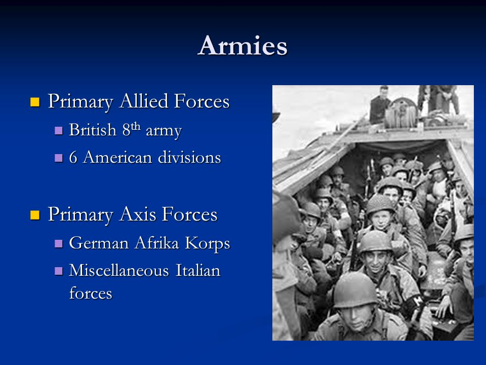 Armies Primary Allied Forces Primary Allied Forces British 8 th army British 8 th army 6 American divisions 6 American divisions Primary Axis Forces Primary Axis Forces German Afrika Korps German Afrika Korps Miscellaneous Italian forces Miscellaneous Italian forces