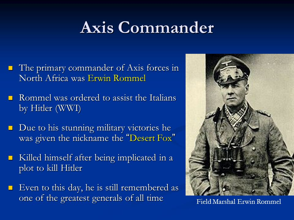 Axis Commander The primary commander of Axis forces in North Africa was Erwin Rommel Rommel was ordered to assist the Italians by Hitler (WWI) Due to his stunning military victories he was given the nickname the Desert Fox Killed himself after being implicated in a plot to kill Hitler Even to this day, he is still remembered as one of the greatest generals of all time Field Marshal Erwin Rommel