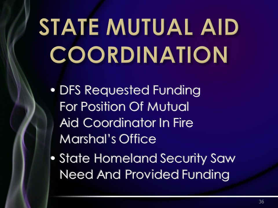 DFS Requested Funding For Position Of Mutual Aid Coordinator In Fire Marshal's Office State Homeland Security Saw Need And Provided Funding 36