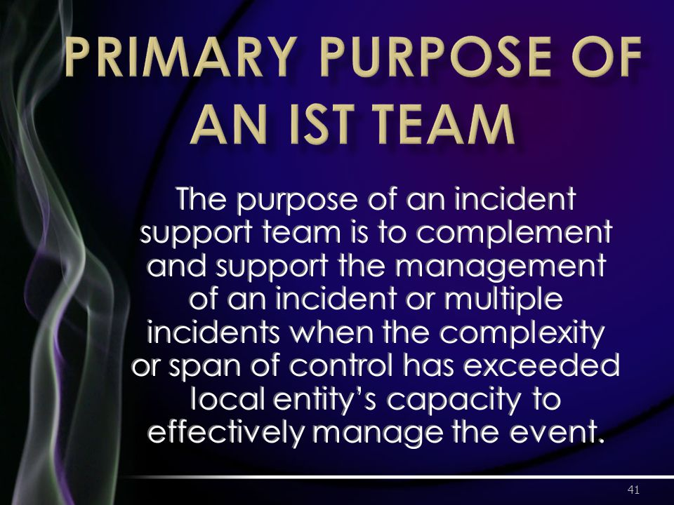 The purpose of an incident support team is to complement and support the management of an incident or multiple incidents when the complexity or span of control has exceeded local entity's capacity to effectively manage the event.