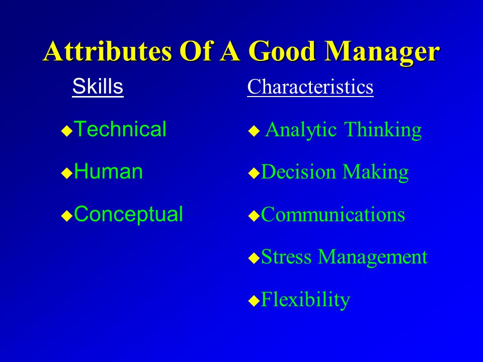 Attributes Of A Good Manager Skills u Technical u Human u Conceptual Characteristics u u Analytic Thinking u u Decision Making u u Communications u u