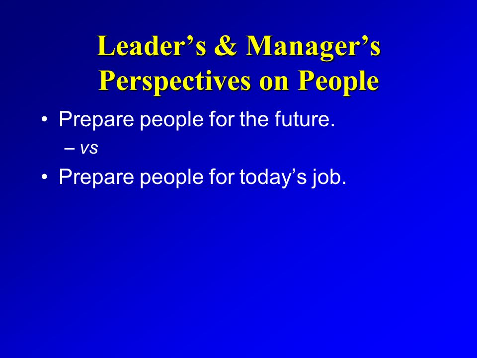 Leader's & Manager's Perspectives on People Prepare people for the future. –vs Prepare people for today's job.