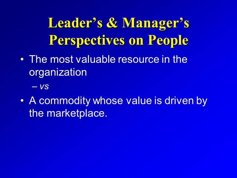 Leader's & Manager's Perspectives on People The most valuable resource in the organization –vs A commodity whose value is driven by the marketplace.