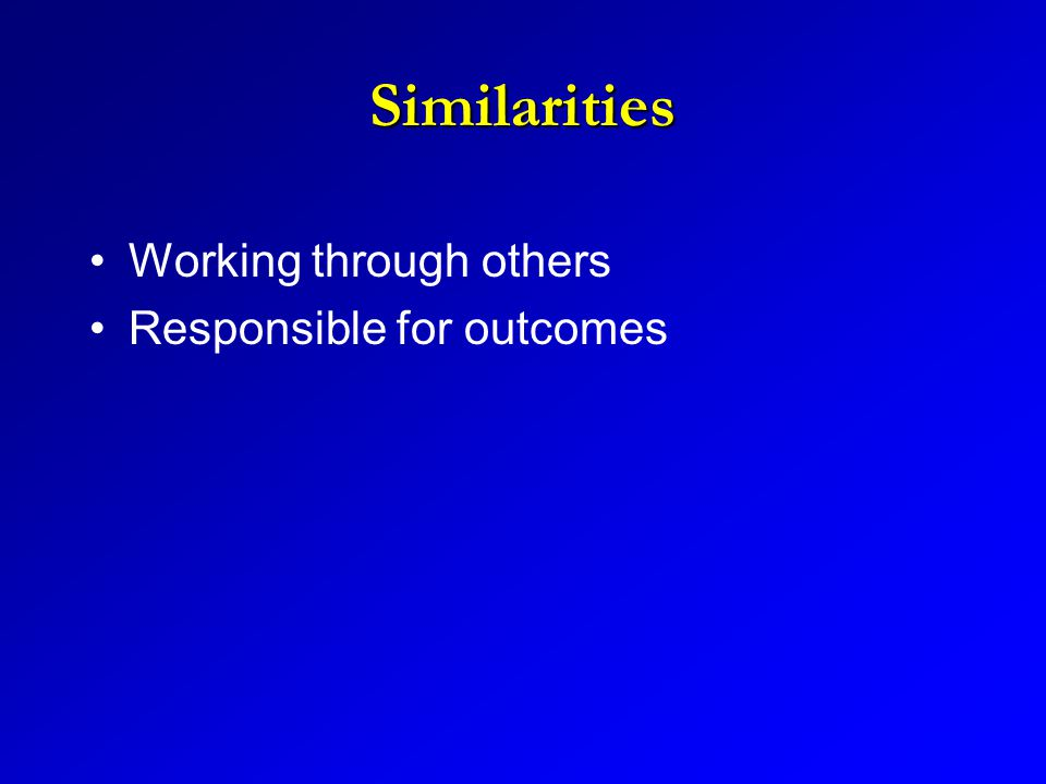 Similarities Working through others Responsible for outcomes