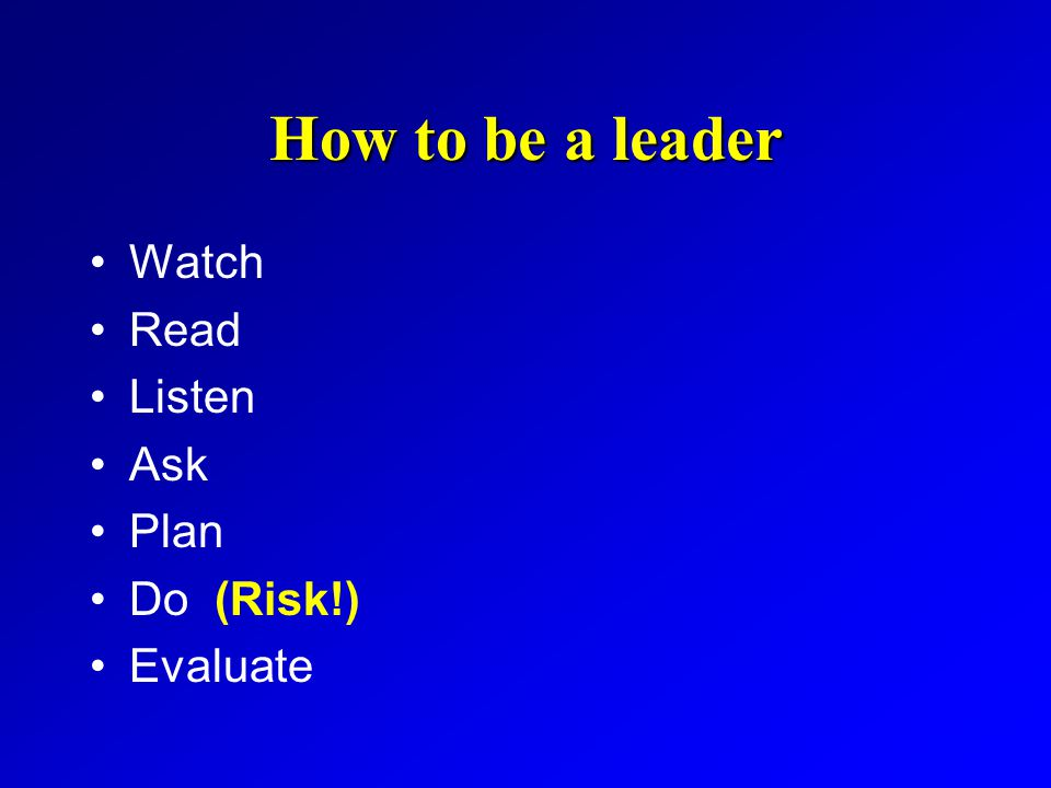 How to be a leader Watch Read Listen Ask Plan Do (Risk!) Evaluate
