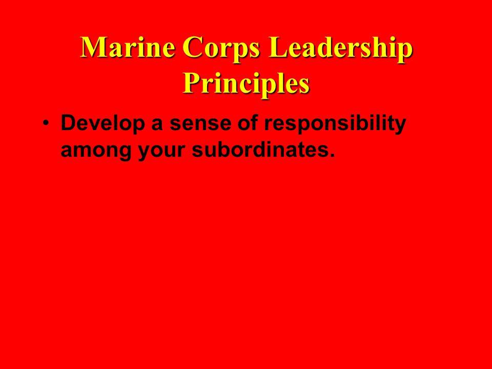 Marine Corps Leadership Principles Develop a sense of responsibility among your subordinates.