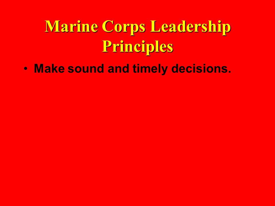 Marine Corps Leadership Principles Make sound and timely decisions.