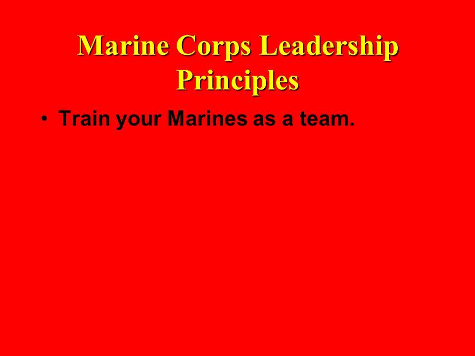 Marine Corps Leadership Principles Train your Marines as a team.