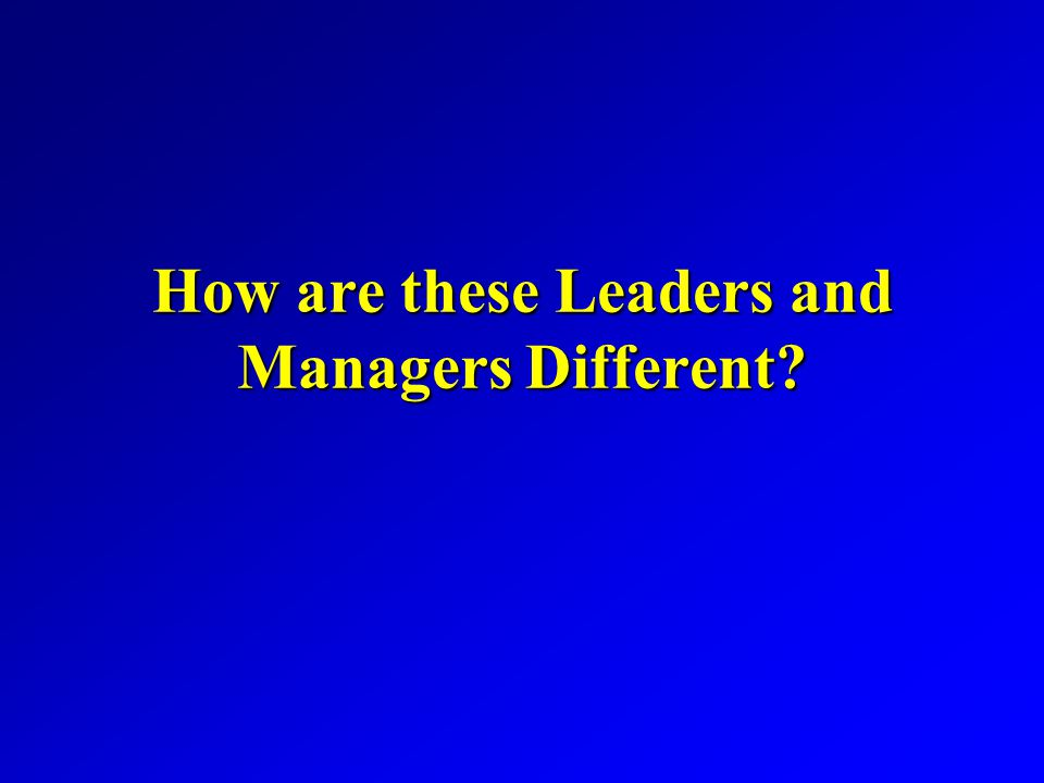 How are these Leaders and Managers Different?