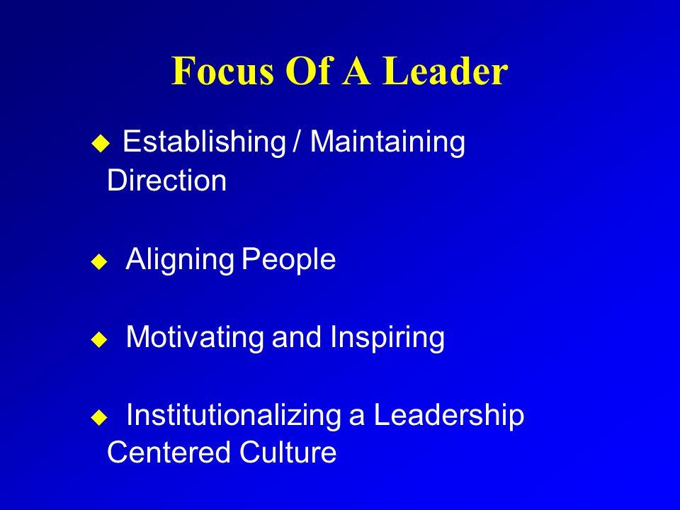 Focus Of A Leader u Establishing / Maintaining Direction u Aligning People u Motivating and Inspiring u Institutionalizing a Leadership Centered Cultu