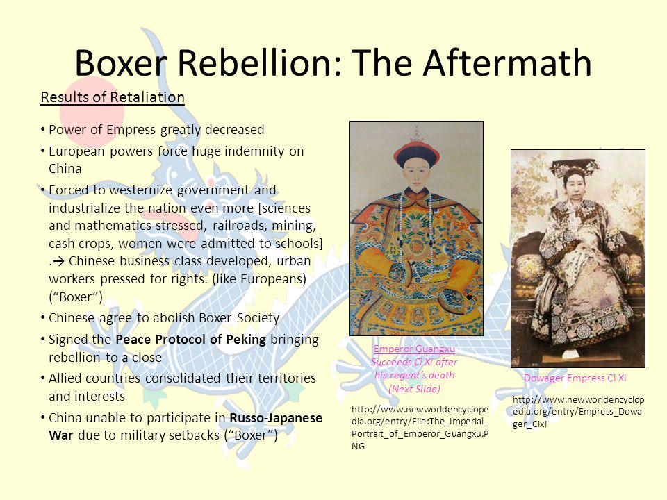 Boxer Rebellion: The Aftermath Power of Empress greatly decreased European powers force huge indemnity on China Forced to westernize government and industrialize the nation even more [sciences and mathematics stressed, railroads, mining, cash crops, women were admitted to schools].→ Chinese business class developed, urban workers pressed for rights.
