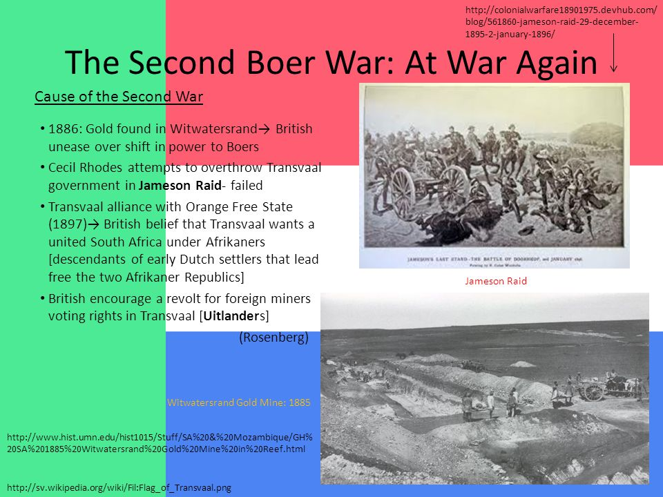The Second Boer War: At War Again 1886: Gold found in Witwatersrand→ British unease over shift in power to Boers Cecil Rhodes attempts to overthrow Transvaal government in Jameson Raid- failed Transvaal alliance with Orange Free State (1897)→ British belief that Transvaal wants a united South Africa under Afrikaners [descendants of early Dutch settlers that lead free the two Afrikaner Republics] British encourage a revolt for foreign miners voting rights in Transvaal [Uitlanders] (Rosenberg) Cause of the Second War http://sv.wikipedia.org/wiki/Fil:Flag_of_Transvaal.png Witwatersrand Gold Mine: 1885 http://www.hist.umn.edu/hist1015/Stuff/SA%20&%20Mozambique/GH% 20SA%201885%20Witwatersrand%20Gold%20Mine%20in%20Reef.html Jameson Raid http://colonialwarfare18901975.devhub.com/ blog/561860-jameson-raid-29-december- 1895-2-january-1896/