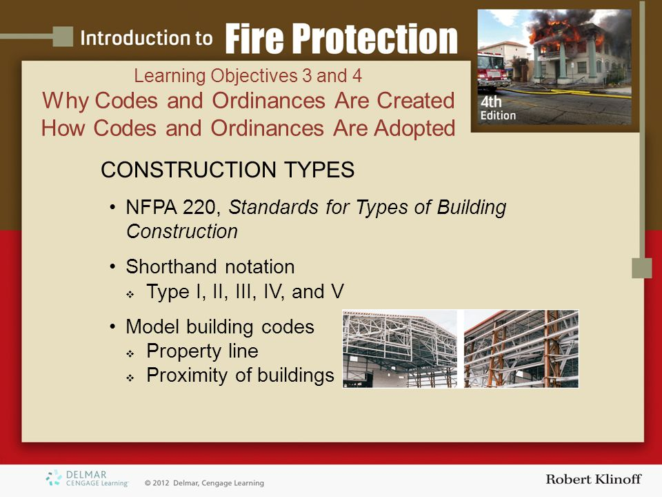 CONSTRUCTION TYPES NFPA 220, Standards for Types of Building Construction Shorthand notation  Type I, II, III, IV, and V Model building codes  Property line  Proximity of buildings Learning Objectives 3 and 4 Why Codes and Ordinances Are Created How Codes and Ordinances Are Adopted