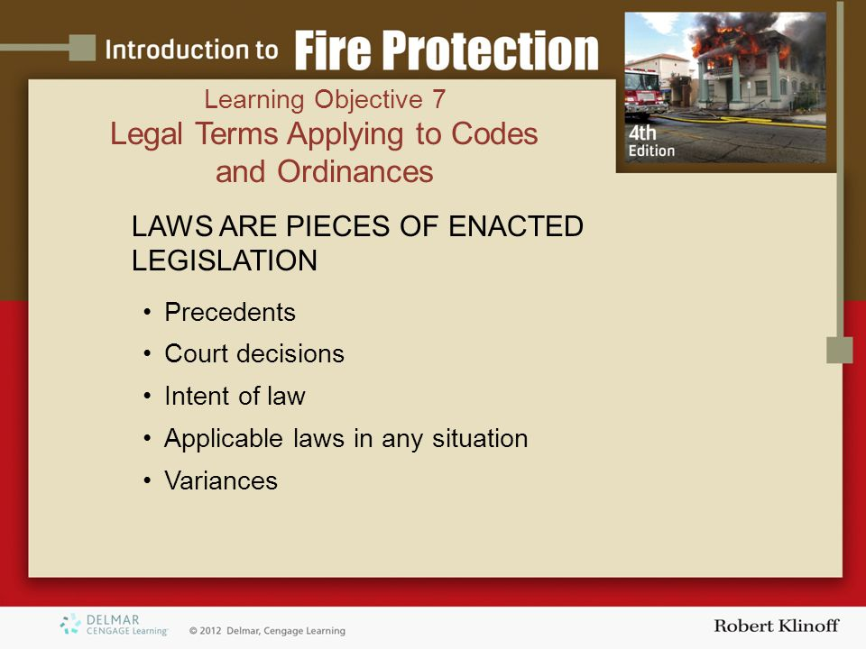 LAWS ARE PIECES OF ENACTED LEGISLATION Precedents Court decisions Intent of law Applicable laws in any situation Variances Learning Objective 7 Legal Terms Applying to Codes and Ordinances