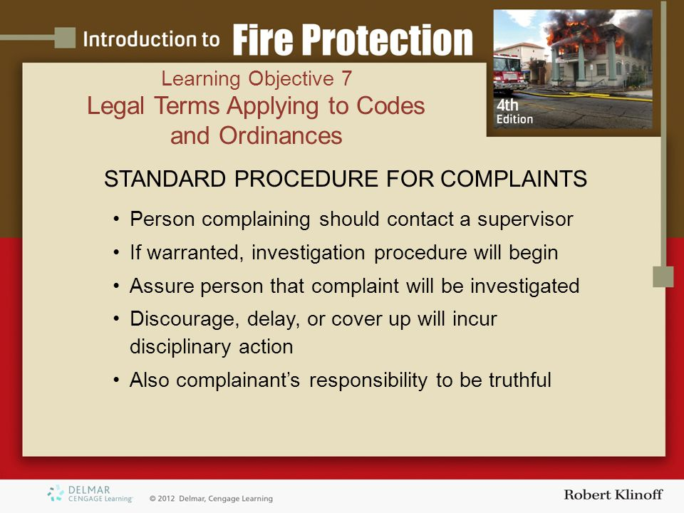 STANDARD PROCEDURE FOR COMPLAINTS Person complaining should contact a supervisor If warranted, investigation procedure will begin Assure person that complaint will be investigated Discourage, delay, or cover up will incur disciplinary action Also complainant's responsibility to be truthful Learning Objective 7 Legal Terms Applying to Codes and Ordinances