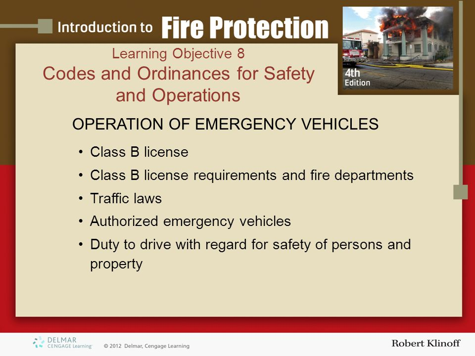 OPERATION OF EMERGENCY VEHICLES Class B license Class B license requirements and fire departments Traffic laws Authorized emergency vehicles Duty to drive with regard for safety of persons and property Learning Objective 8 Codes and Ordinances for Safety and Operations