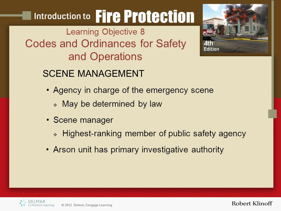 SCENE MANAGEMENT Agency in charge of the emergency scene  May be determined by law Scene manager  Highest-ranking member of public safety agency Arson unit has primary investigative authority Learning Objective 8 Codes and Ordinances for Safety and Operations