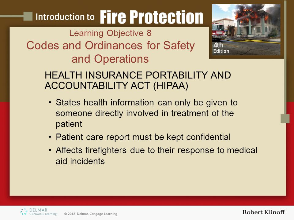 HEALTH INSURANCE PORTABILITY AND ACCOUNTABILITY ACT (HIPAA) States health information can only be given to someone directly involved in treatment of the patient Patient care report must be kept confidential Affects firefighters due to their response to medical aid incidents Learning Objective 8 Codes and Ordinances for Safety and Operations