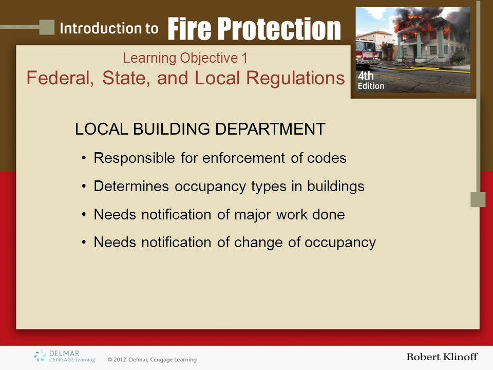 LOCAL BUILDING DEPARTMENT Responsible for enforcement of codes Determines occupancy types in buildings Needs notification of major work done Needs notification of change of occupancy Learning Objective 1 Federal, State, and Local Regulations