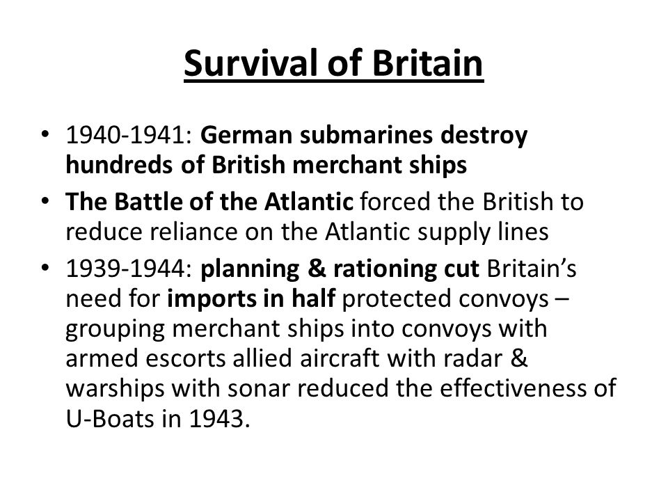 Survival of Britain : German submarines destroy hundreds of British merchant ships The Battle of the Atlantic forced the British to reduce reliance on the Atlantic supply lines : planning & rationing cut Britain's need for imports in half protected convoys – grouping merchant ships into convoys with armed escorts allied aircraft with radar & warships with sonar reduced the effectiveness of U-Boats in 1943.