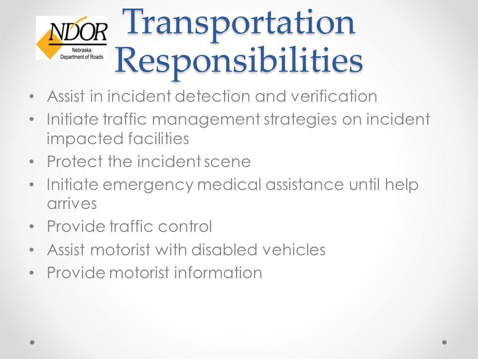 Transportation Responsibilities Assist in incident detection and verification Initiate traffic management strategies on incident impacted facilities Protect the incident scene Initiate emergency medical assistance until help arrives Provide traffic control Assist motorist with disabled vehicles Provide motorist information