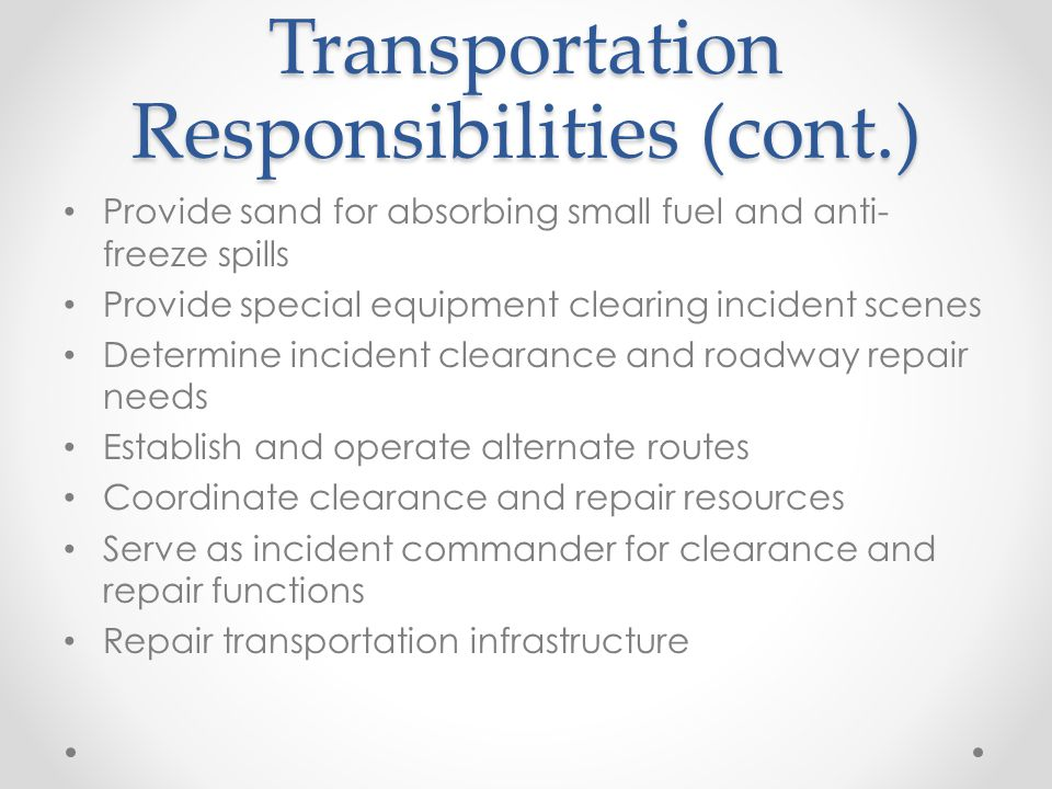 Transportation Responsibilities (cont.) Provide sand for absorbing small fuel and anti- freeze spills Provide special equipment clearing incident scenes Determine incident clearance and roadway repair needs Establish and operate alternate routes Coordinate clearance and repair resources Serve as incident commander for clearance and repair functions Repair transportation infrastructure