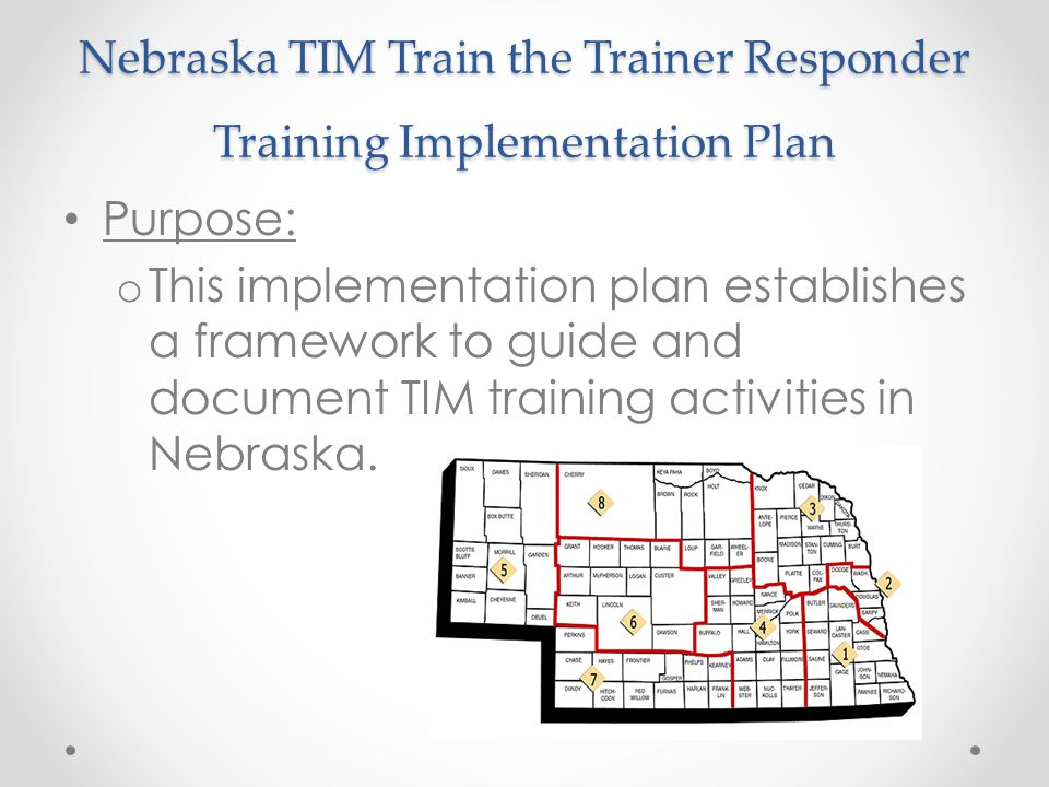 Nebraska TIM Train the Trainer Responder Training Implementation Plan Purpose: o This implementation plan establishes a framework to guide and document TIM training activities in Nebraska.