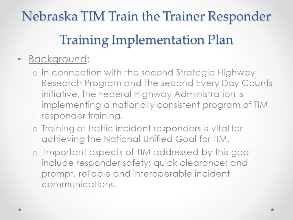 Nebraska TIM Train the Trainer Responder Training Implementation Plan Background: o In connection with the second Strategic Highway Research Program and the second Every Day Counts initiative, the Federal Highway Administration is implementing a nationally consistent program of TIM responder training.