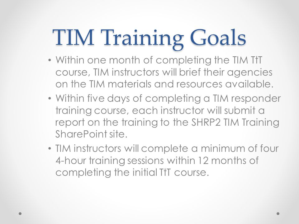TIM Training Goals Within one month of completing the TIM TtT course, TIM instructors will brief their agencies on the TIM materials and resources available.