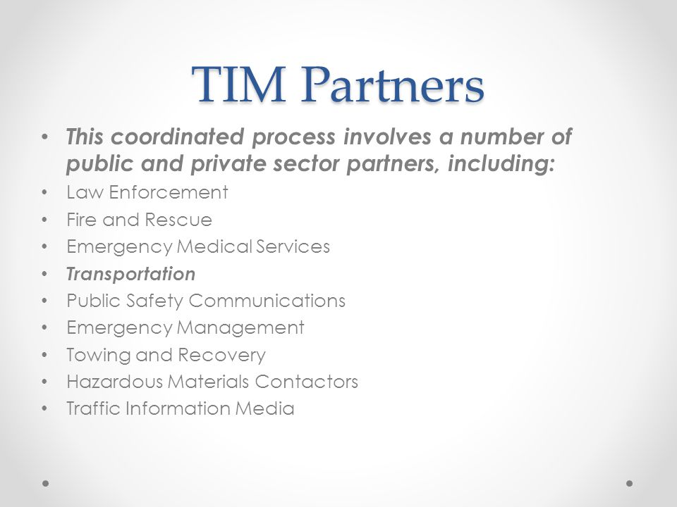 TIM Partners This coordinated process involves a number of public and private sector partners, including: Law Enforcement Fire and Rescue Emergency Medical Services Transportation Public Safety Communications Emergency Management Towing and Recovery Hazardous Materials Contactors Traffic Information Media