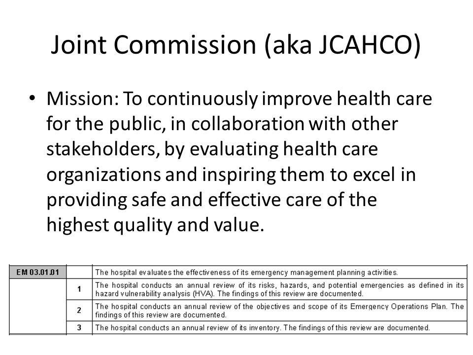 Joint Commission (aka JCAHCO) Mission: To continuously improve health care for the public, in collaboration with other stakeholders, by evaluating health care organizations and inspiring them to excel in providing safe and effective care of the highest quality and value.